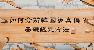 如何辨識韓國蔘真偽?帶您了解正官庄高麗蔘的基礎鑑定方法